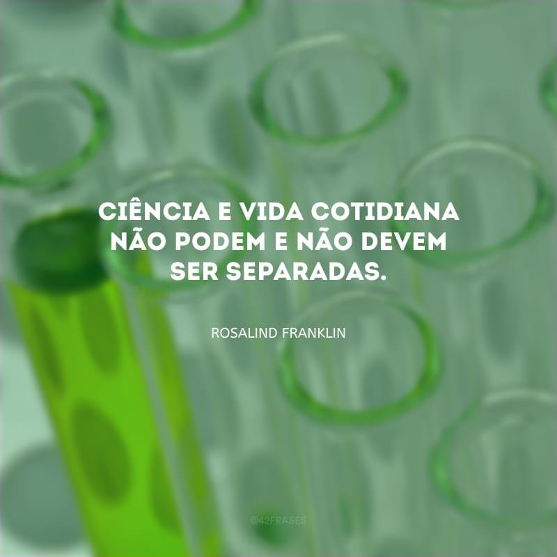 Ciência e vida cotidiana não podem e não devem ser separadas.