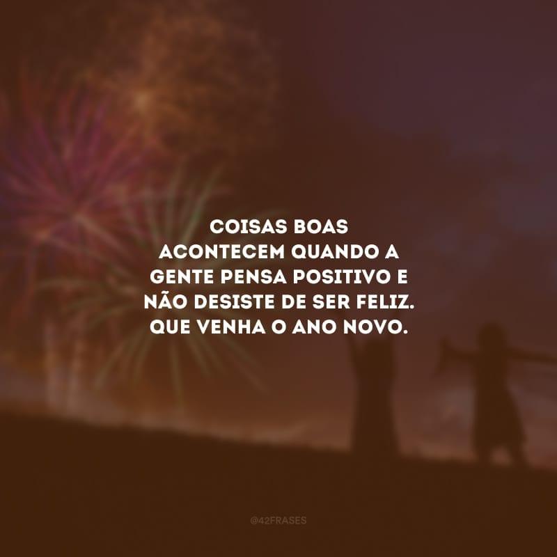 Coisas boas acontecem quando a gente pensa positivo e não desiste de ser feliz. Que venha o Ano Novo.