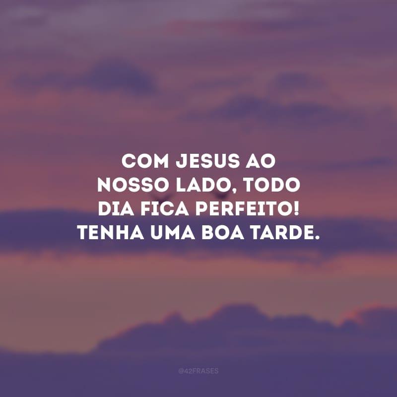 Com Jesus ao nosso lado, todo dia fica perfeito! Tenha uma boa tarde.