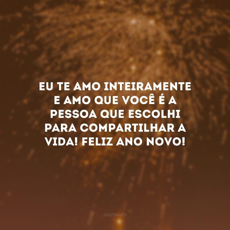 Eu te amo inteiramente e amo que você é a pessoa que escolhi para compartilhar a vida! Feliz ano novo!
