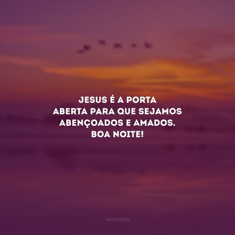 Jesus é a porta aberta para que sejamos abençoados e amados. Boa noite!