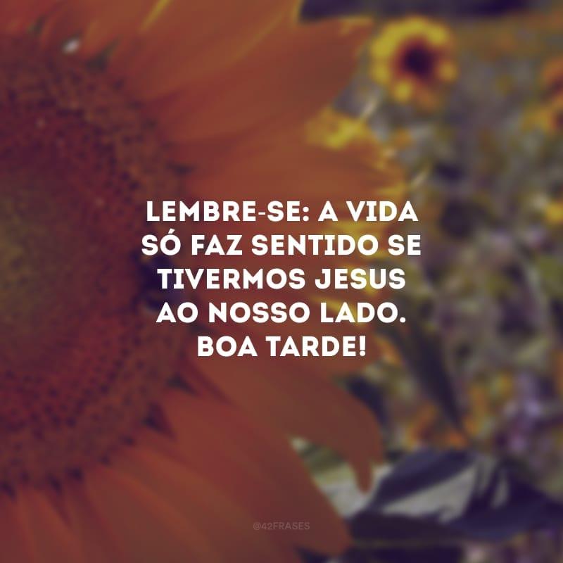 Lembre-se: a vida só faz sentido se tivermos Jesus ao nosso lado. Boa tarde!