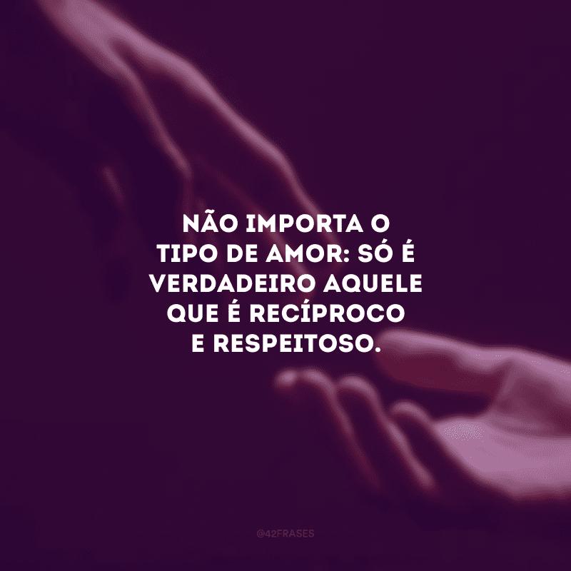 Não importa o tipo de amor: só é verdadeiro aquele que é recíproco e respeitoso.