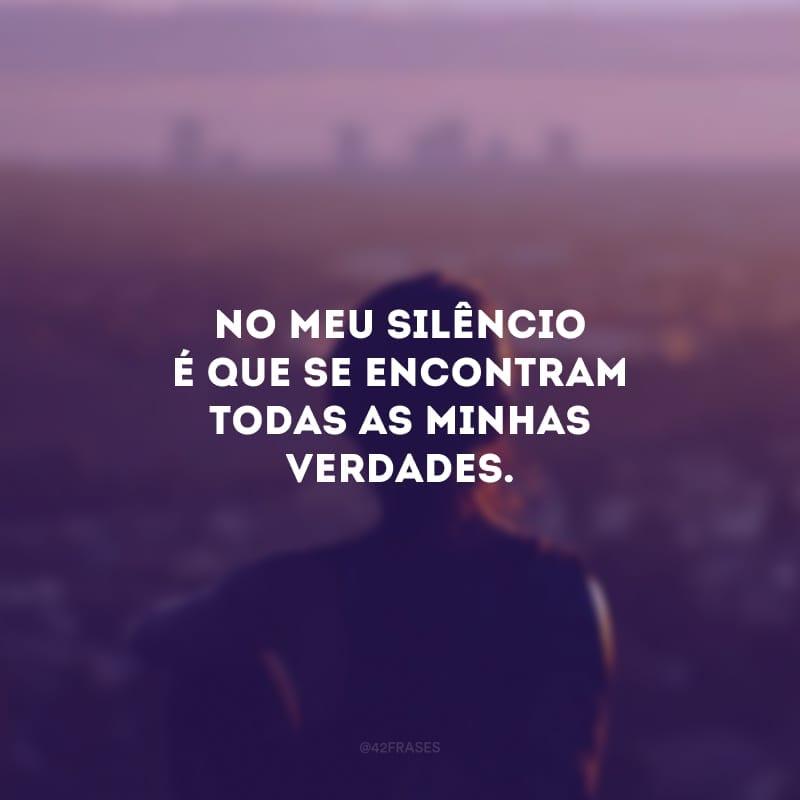 No meu silêncio é que se encontram todas as minhas verdades.
