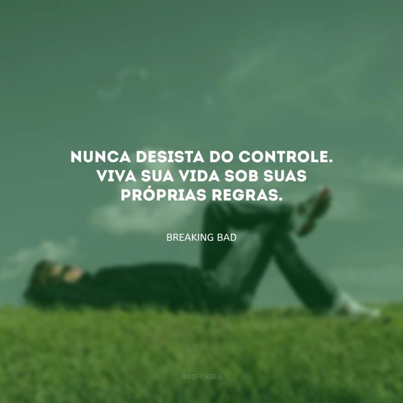 Nunca desista do controle. Viva sua vida sob suas próprias regras.