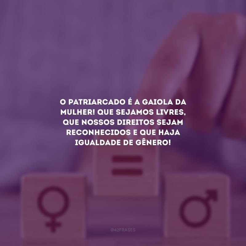 O patriarcado é a gaiola da mulher! Que sejamos livres, que nossos direitos sejam reconhecidos e que haja igualdade de gênero!