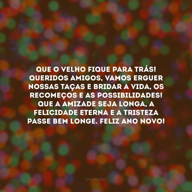 Que o velho fique para trás! Queridos amigos, vamos erguer nossas taças e bridar a vida, os recomeços e as possibilidades! Que a amizade seja longa, a felicidade eterna e a tristeza passe bem longe. Feliz Ano Novo!