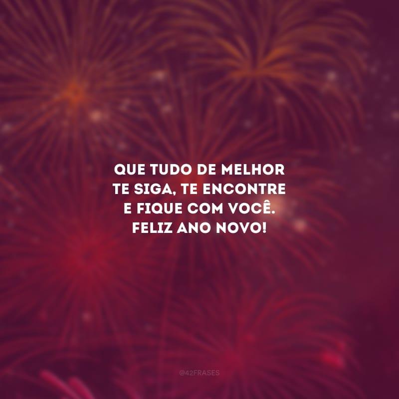 Que tudo de melhor te siga, te encontre e fique com você. Feliz Ano Novo!