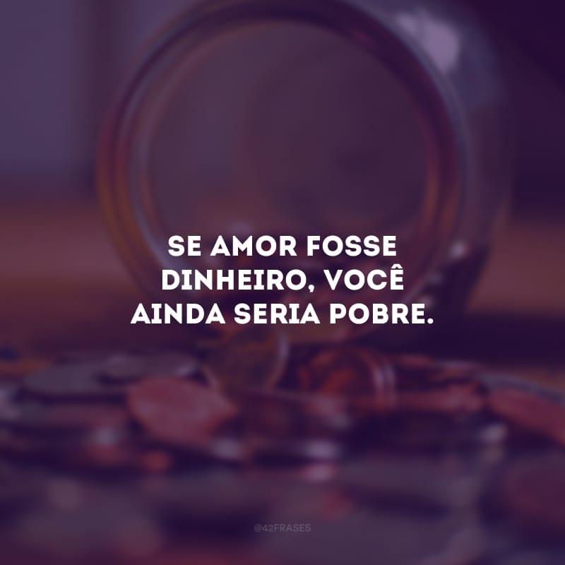 Se amor fosse dinheiro, você ainda seria pobre.