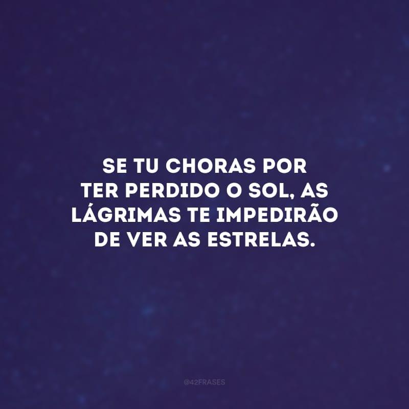 Se tu choras por ter perdido o sol, as lágrimas te impedirão de ver as estrelas.