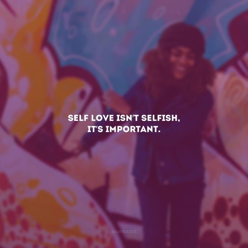 Self love isn't selfish, it's important. (Amor-próprio não é egoísta, é importante).