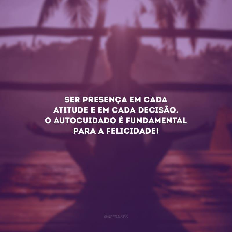 Ser presença em cada atitude e em cada decisão. O autocuidado é fundamental para a felicidade!