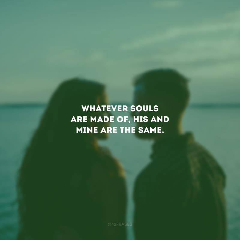 Whatever souls are made of, his and mine are the same. (Independente do que as almas são feitas, a dele e a minha são iguais).