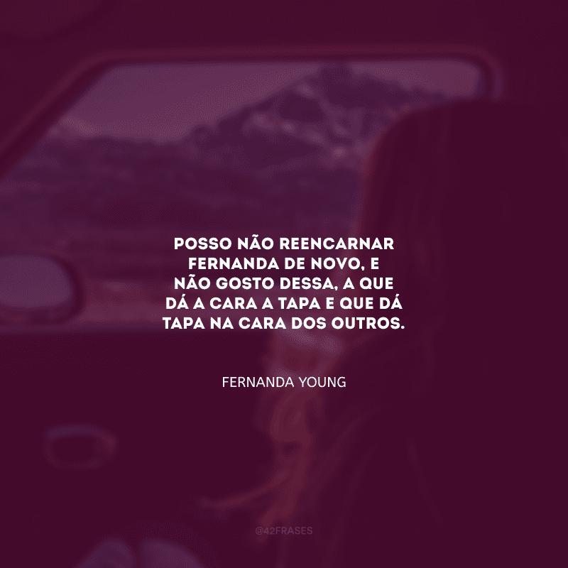 Posso não reencarnar Fernanda de novo, e não gosto dessa, a que dá a cara a tapa e que dá tapa na cara dos outros.