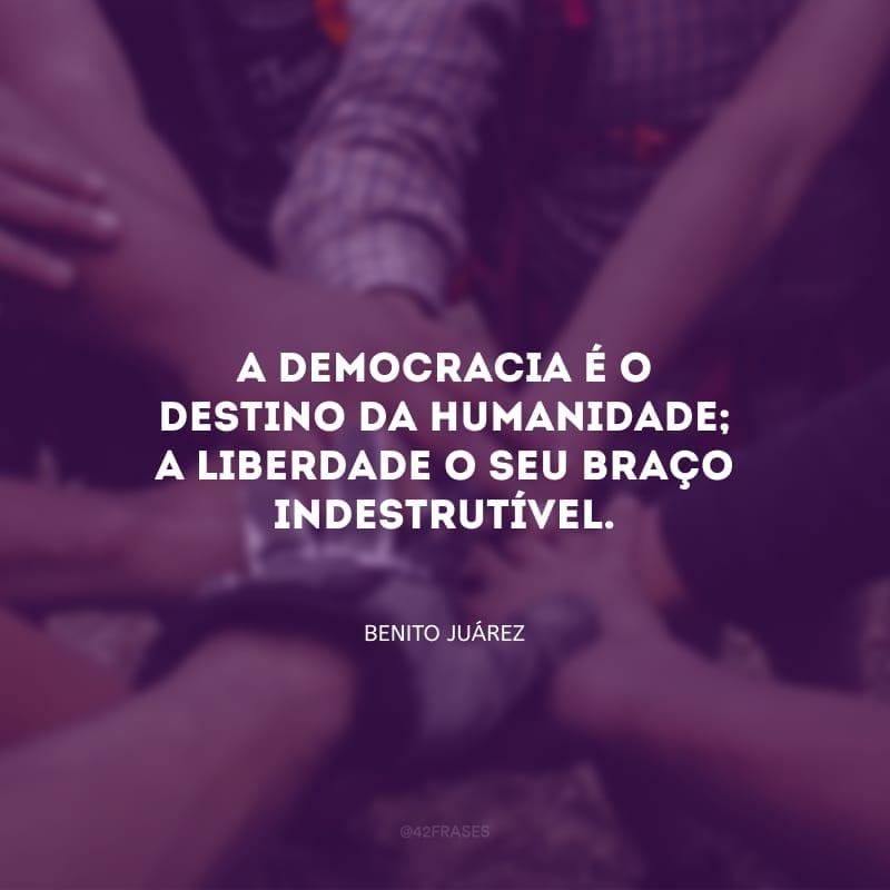 A democracia é o destino da humanidade; a liberdade o seu braço indestrutível.