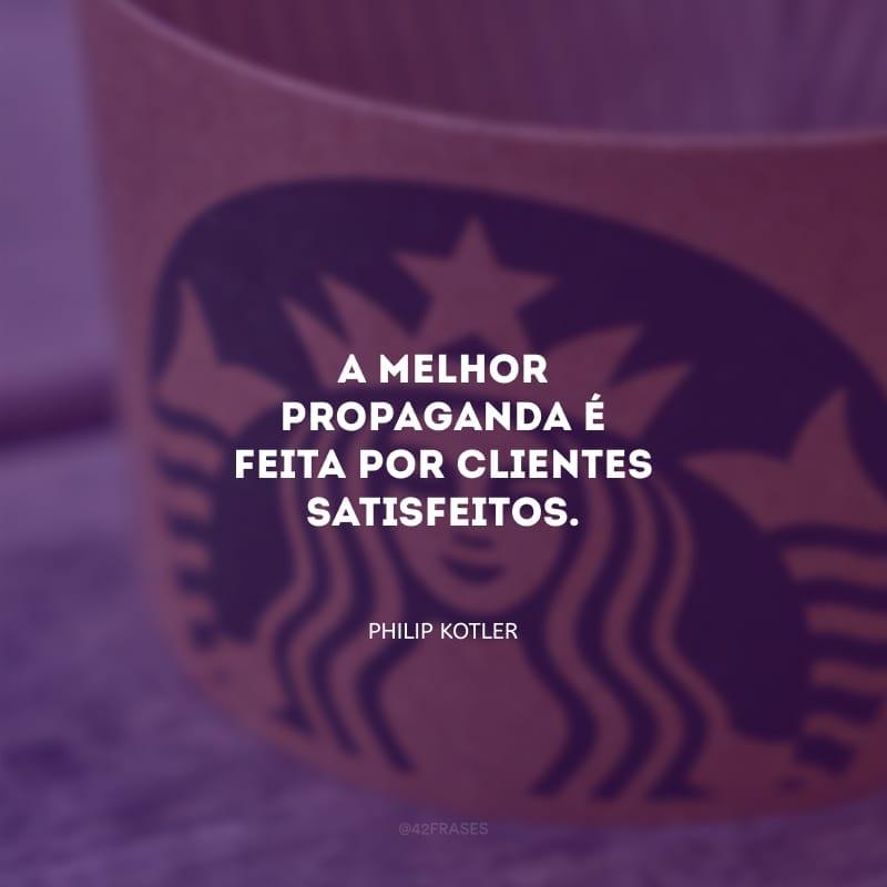 A melhor propaganda é feita por clientes satisfeitos.