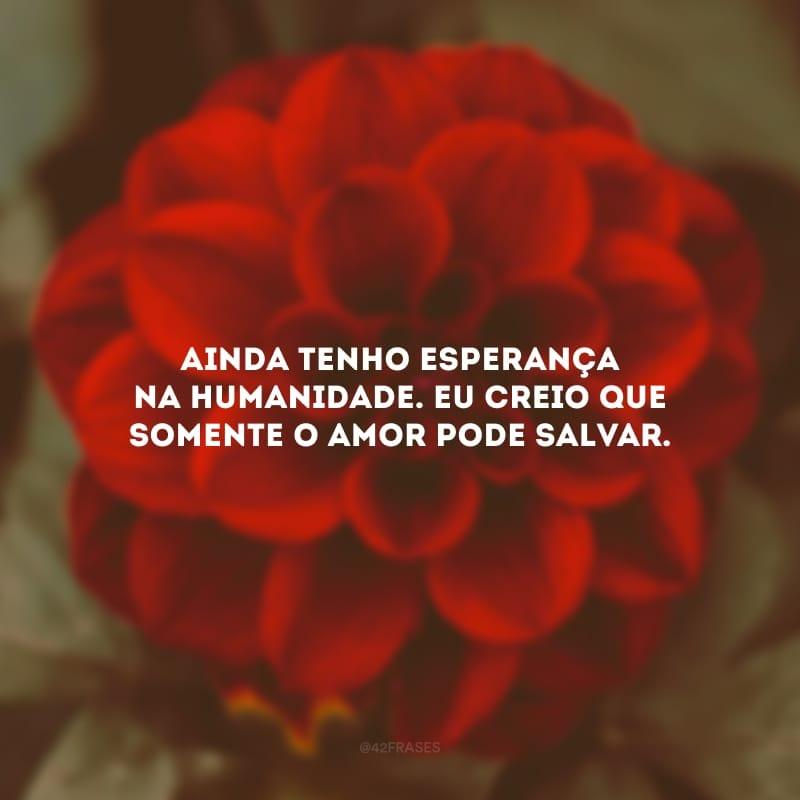 Ainda tenho esperança na humanidade. Eu creio que somente o amor pode salvar.