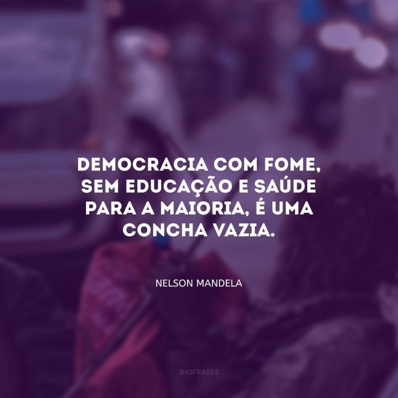 Democracia com fome, sem educação e saúde para a maioria, é uma concha vazia.