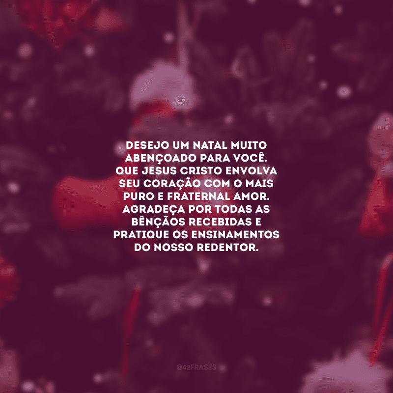 Desejo um Natal muito abençoado para você. Que Jesus Cristo envolva seu coração com o mais puro e fraternal amor. Agradeça por todas as bênçãos recebidas e pratique os ensinamentos do nosso Redentor.
