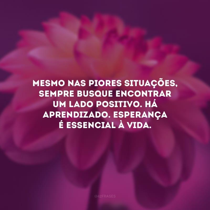 Mesmo nas piores situações, sempre busque encontrar um lado positivo. Há aprendizado. Esperança é essencial à vida.