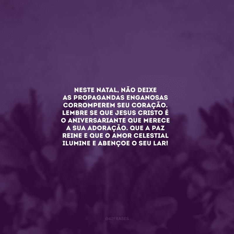 Neste Natal, não deixe as propagandas enganosas corromperem seu coração. Lembre-se que Jesus Cristo é o aniversariante que merece a sua adoração. Que a paz reine e que o amor celestial ilumine e abençoe o seu lar!