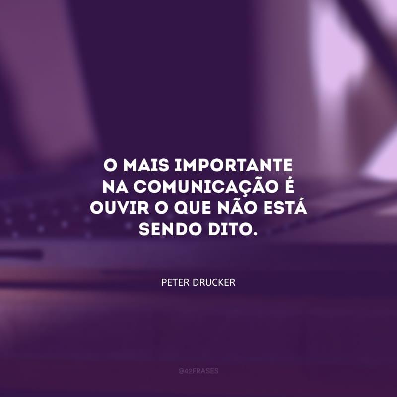 O mais importante na comunicação é ouvir o que não está sendo dito.