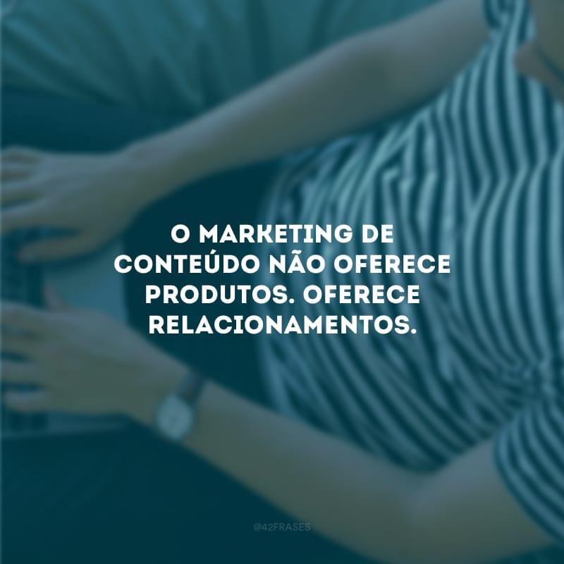 O marketing de conteúdo não oferece produtos. Oferece relacionamentos.