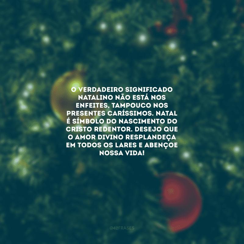 O verdadeiro significado natalino não está nos enfeites, tampouco nos presentes caríssimos. Natal é símbolo do nascimento do Cristo Redentor. Desejo que o amor divino resplandeça em todos os lares e abençoe nossa vida!