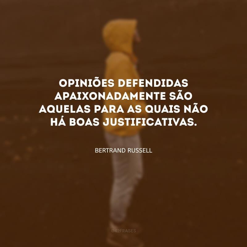 Opiniões defendidas apaixonadamente são aquelas para as quais não há boas justificativas.