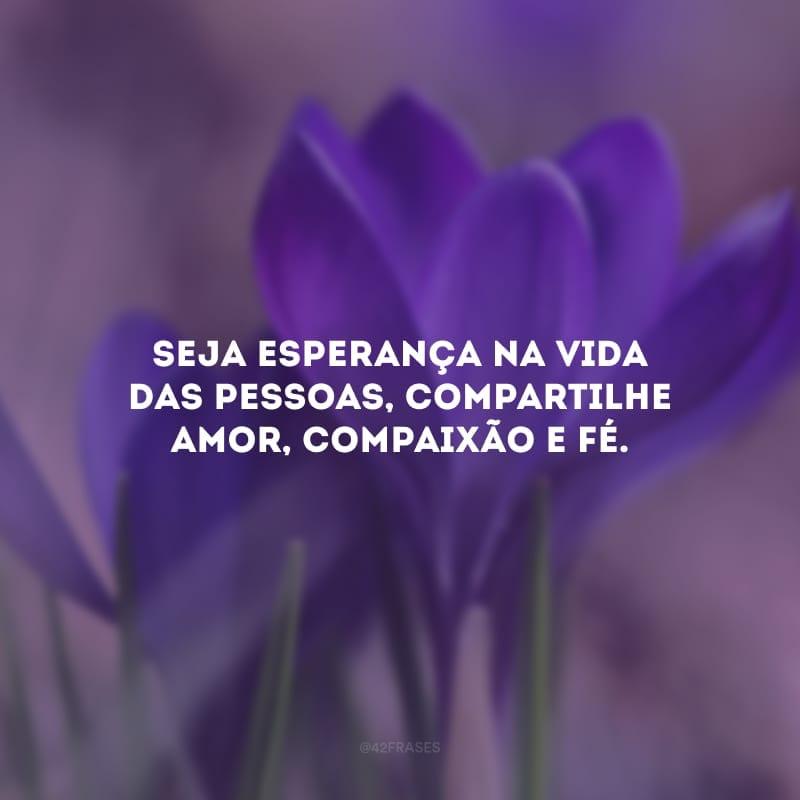 Seja esperança na vida das pessoas, compartilhe amor, compaixão e fé.