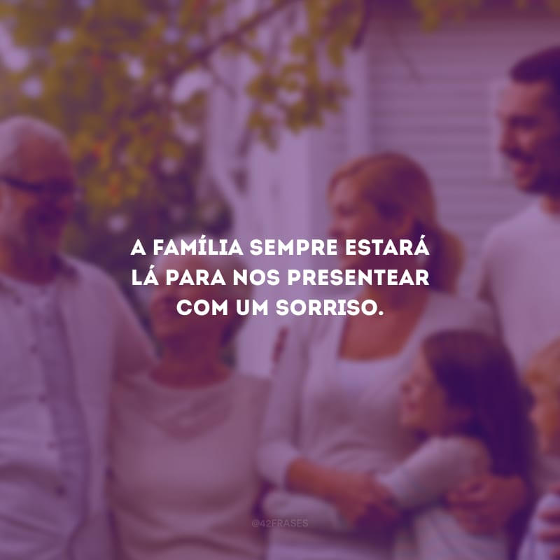 A família sempre estará lá para nos presentear com um sorriso.
