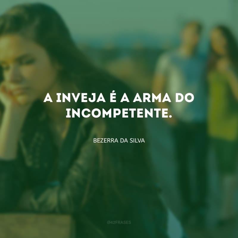 A inveja é a arma do incompetente.