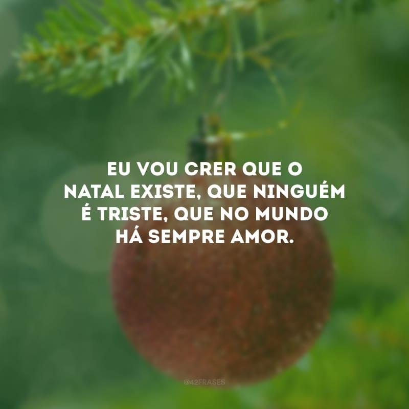 Eu vou crer que o Natal existe, que ninguém é triste, que no mundo há sempre amor.