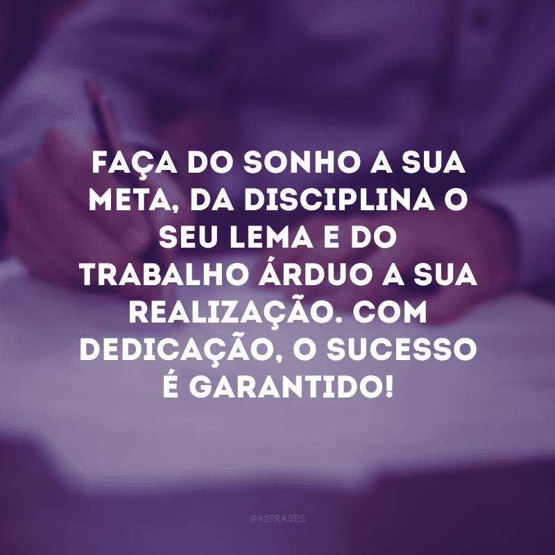 Faça do sonho a sua meta, da disciplina o seu lema e do trabalho árduo a sua realização. Com dedicação, o sucesso é garantido!