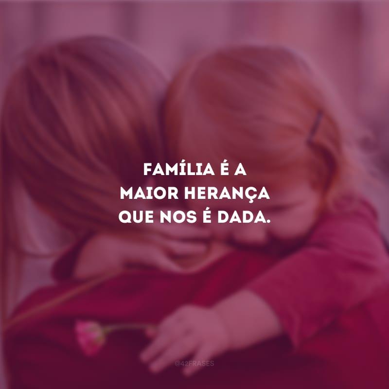 Família é a maior herança que nos é dada.