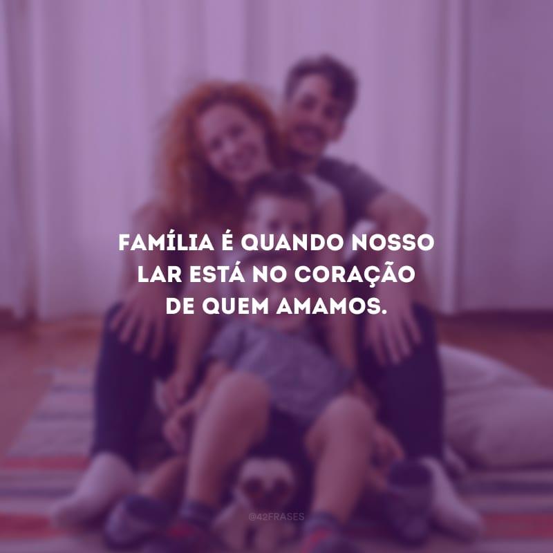 Família é quando nosso lar está no coração de quem amamos.