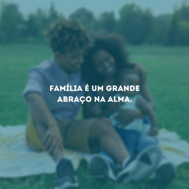 Família é um grande abraço na alma.