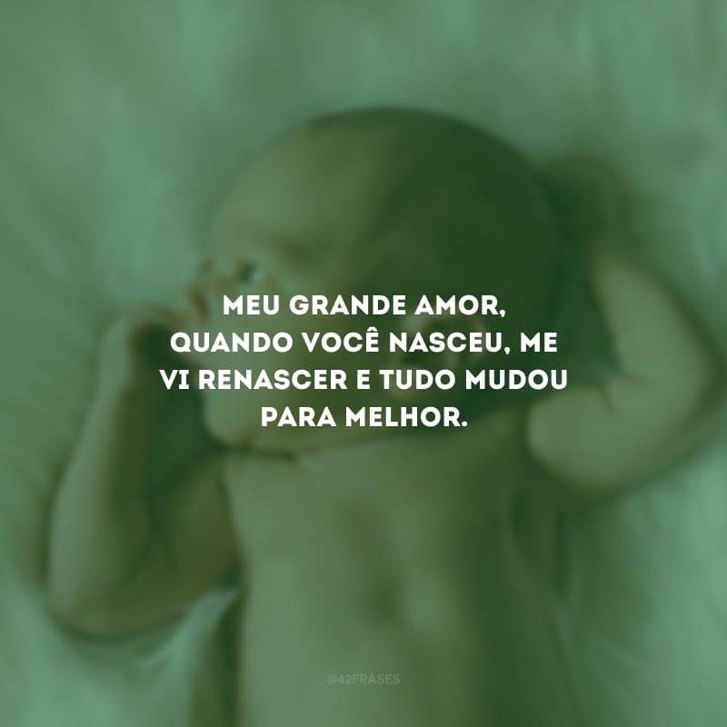 Meu grande amor, quando você nasceu, me vi renascer e tudo mudou para melhor.