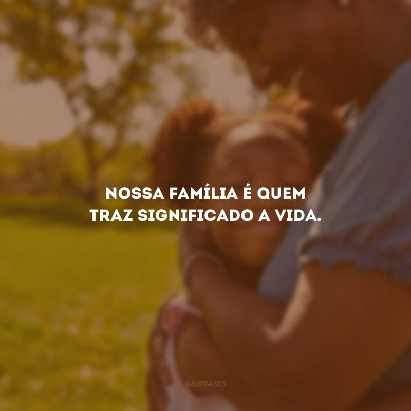 Nossa família é quem traz significado a vida.