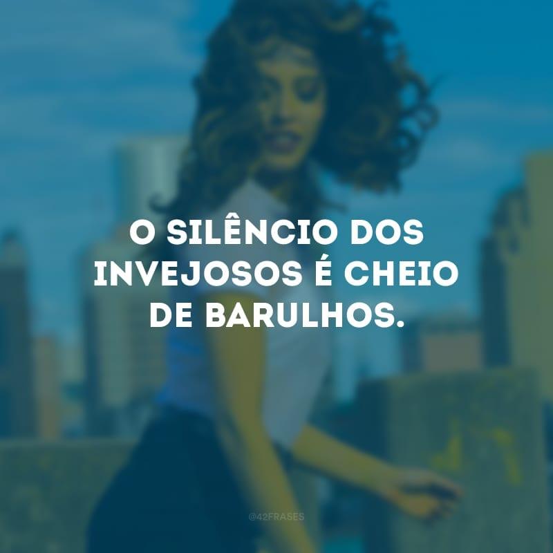 O silêncio dos invejosos é cheio de barulhos.