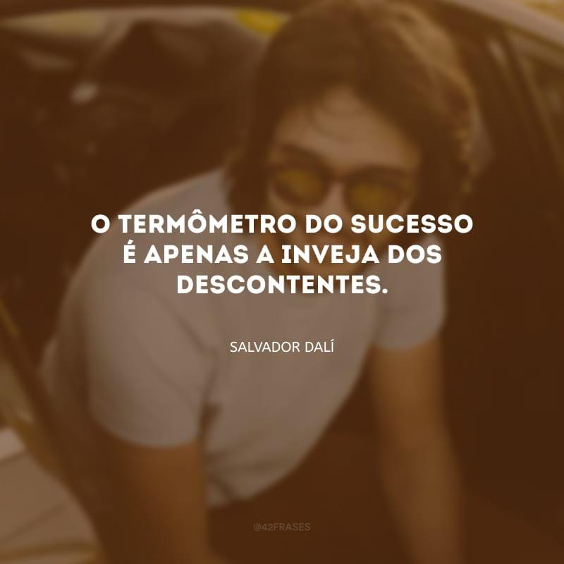 O termômetro do sucesso é apenas a inveja dos descontentes.