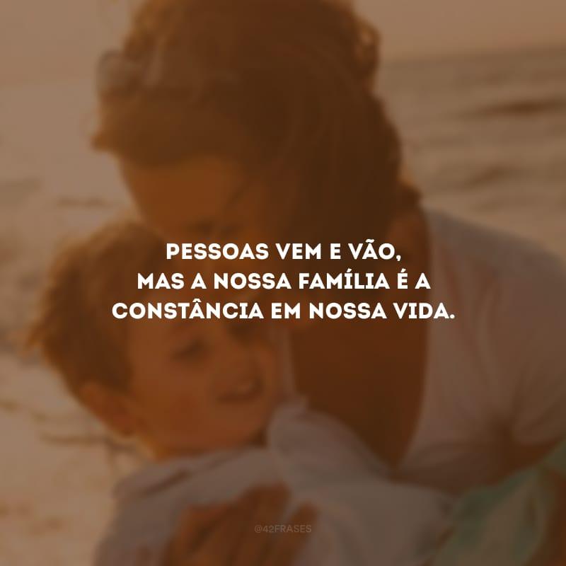 Pessoas vem e vão, mas a nossa família é a constância em nossa vida.