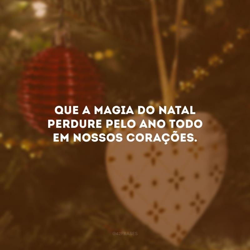 Que a magia do Natal perdure pelo ano todo em nossos corações.