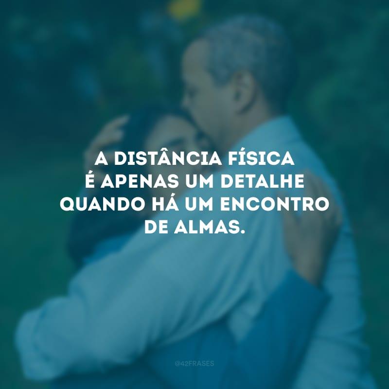 A distância física é apenas um detalhe quando há um encontro de almas.
