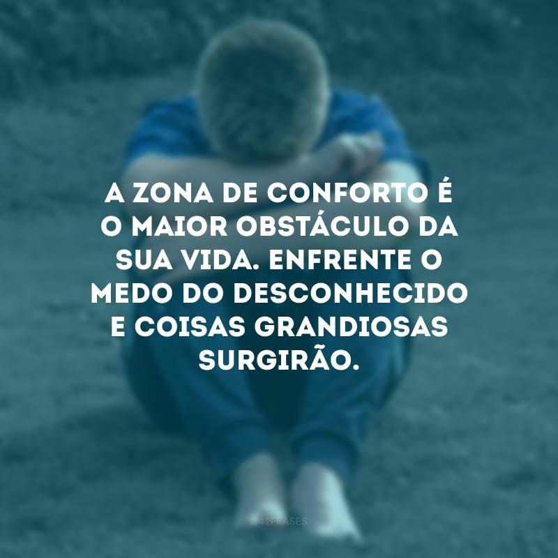 A zona de conforto é o maior obstáculo da sua vida. Enfrente o medo do desconhecido e coisas grandiosas surgirão.