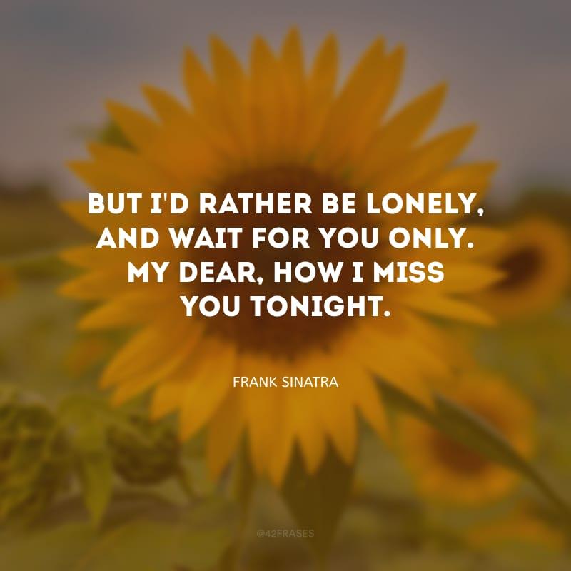 But I\'d rather be lonely, and wait for you only. My dear, how I miss you tonight. (Mas eu preferia estar sozinho e esperar por você. Meu bem, sinto saudades suas hoje.)