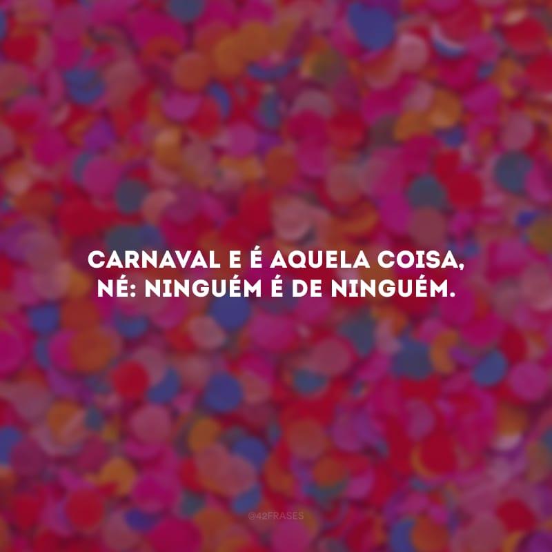 Carnaval e é aquela coisa, né: ninguém é de ninguém.