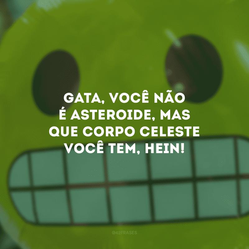 Gata, você não é asteroide, mas que corpo celeste você tem, hein!