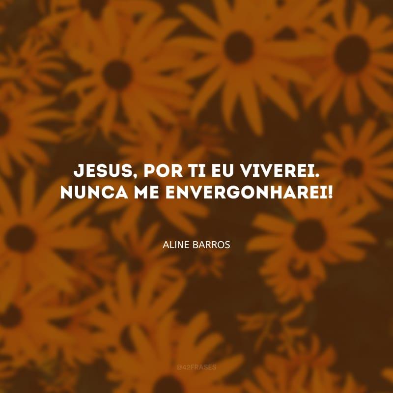Jesus, por Ti eu viverei. Nunca me envergonharei!