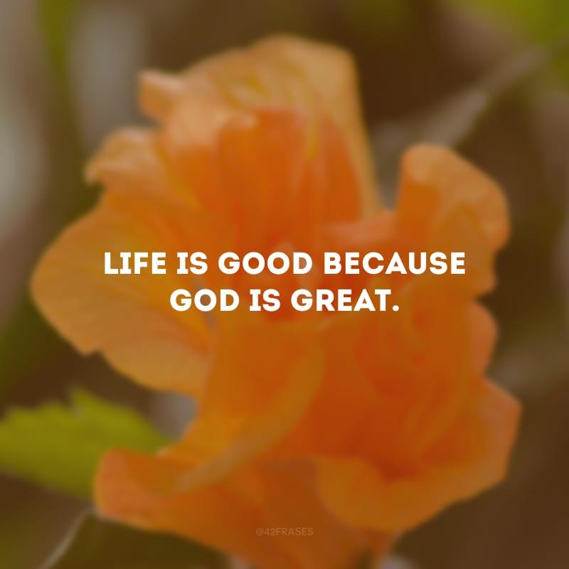 Life is good because God is great. (A vida é boa porque Deus é maravilhoso.)